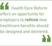 Health Care Reform offers an opportunity for employers to rethink how health care benefits should be designed and delivered.