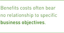 Benefits costs often bear no relationship to specific business objectives.