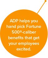ADP helps you hand pick Fortune 500-caliber benefits that get your employees excited.