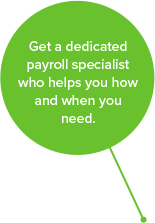 Get a dedicated payroll specialist who helps you how and when you need.