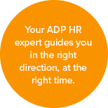 Your ADP HR expert guides you in the right direction, at the right time.