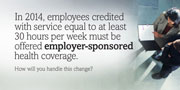 In 2014, employees credited with service equal to at least 30 hours per week must be offered employer-sponsored health coverage. How will you handle this change?
