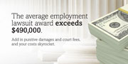 The average employment lawsuit awards exceeds $490,000.  Add in punitive damages and court fees, and your costs skyrocket.