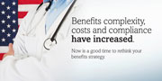 Benefits complexity, costs and compliance have increased. Now is a good time to rethink your benefits strategy.