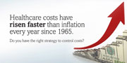 Healthcare costs have risen faster than inflation every year since 1965. Do you have the right strategy to control costs?