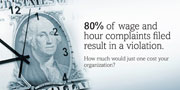 80% of wage and hour complaints filed result in a violation. How much would just one cost your organization?