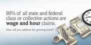 90% of all state and federal class or collective actions are wage and hour claims. How will you address this growing trend?