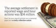 The average settlement in reported wage and hour actions was $34 million. Don't let your payroll policies turn a personal gripe into a costly collective action.