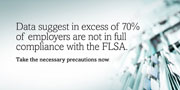 Data suggest in excess of 70% of employers are not in full compliance with the FLSA. Take the necessary precautions now.